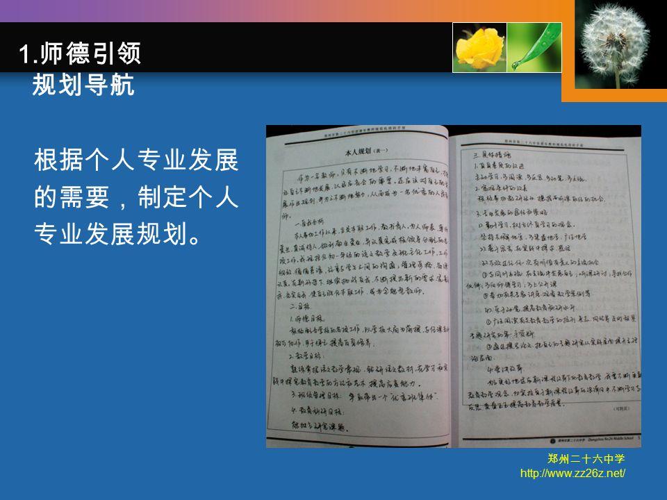 郑州二十六中学 http://www.zz26z.net/ 根据个人专业发展 的需要,制定个人 专业发展规划。 1. 师德引领 规划导航