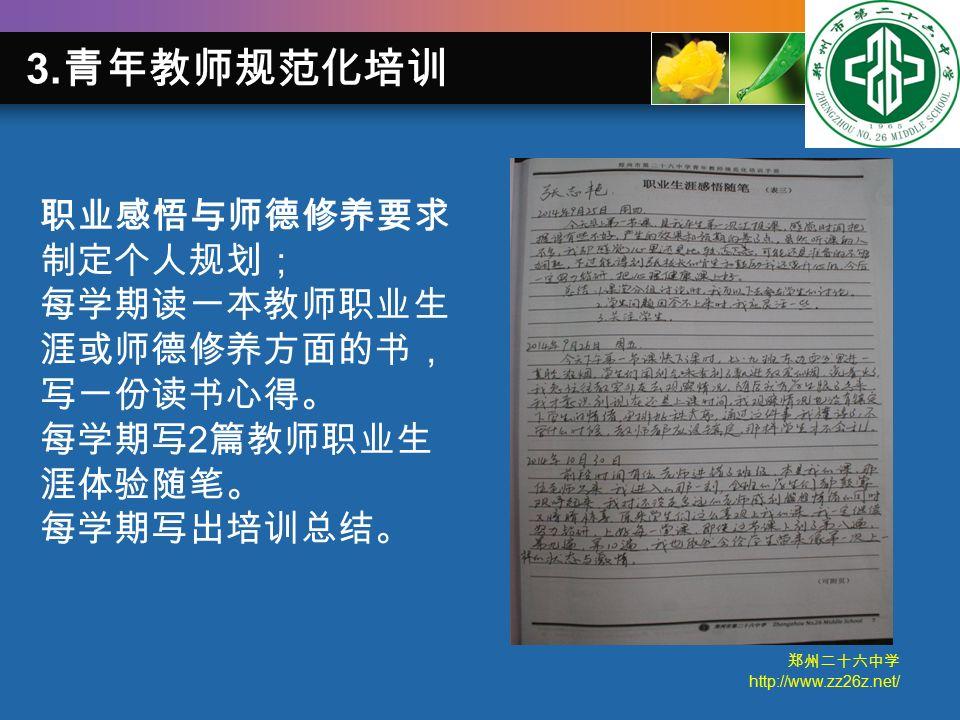 郑州二十六中学 http://www.zz26z.net/ 职业感悟与师德修养要求 制定个人规划; 每学期读一本教师职业生 涯或师德修养方面的书, 写一份读书心得。 每学期写 2 篇教师职业生 涯体验随笔。 每学期写出培训总结。 3.