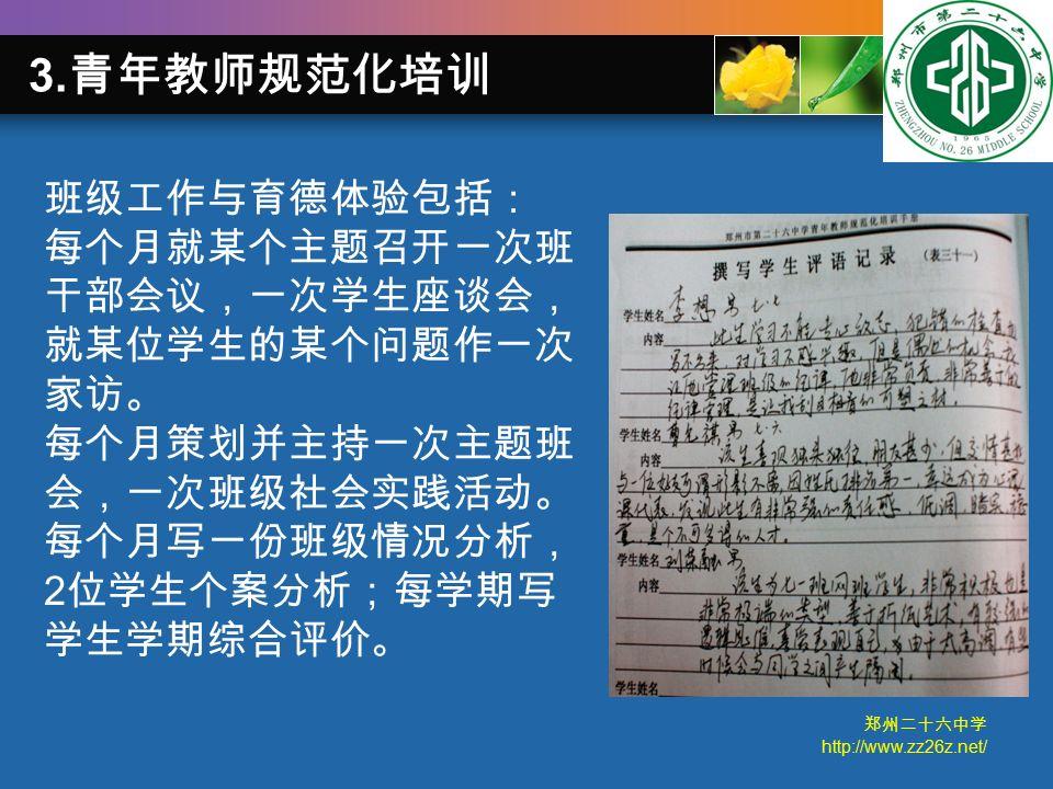 郑州二十六中学 http://www.zz26z.net/ 班级工作与育德体验包括: 每个月就某个主题召开一次班 干部会议,一次学生座谈会, 就某位学生的某个问题作一次 家访。 每个月策划并主持一次主题班 会,一次班级社会实践活动。 每个月写一份班级情况分析, 2 位学生个案分析;每学期写 学生学期综合评价。 3.