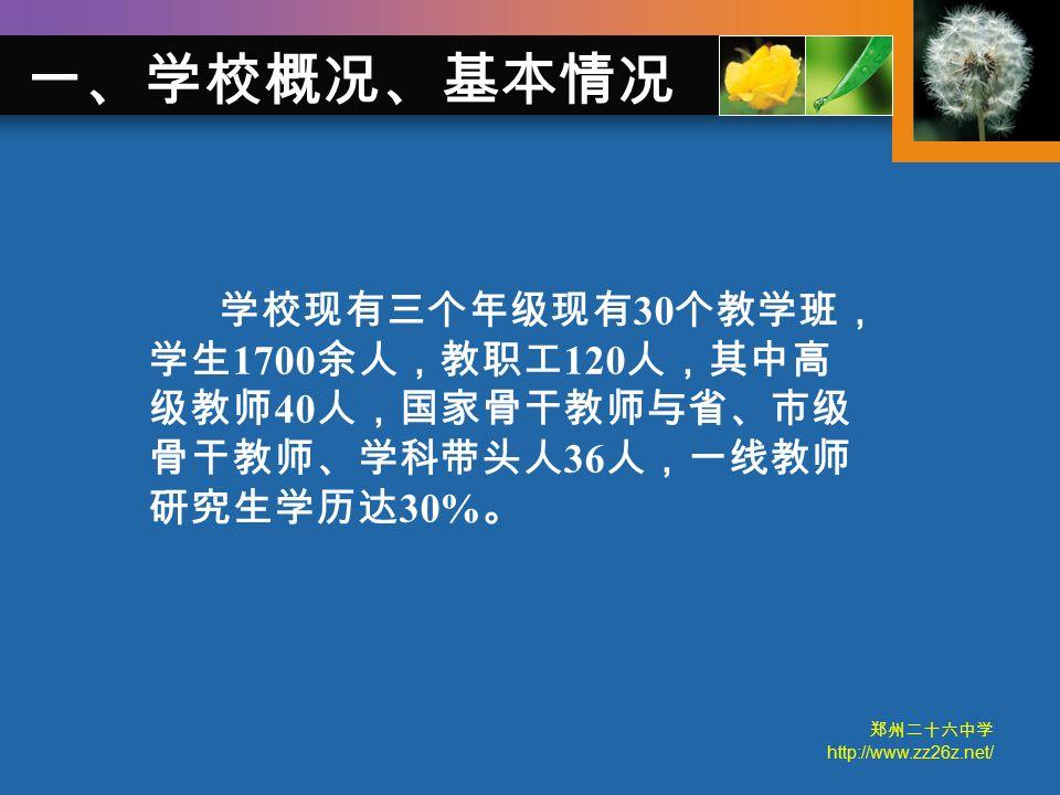 郑州二十六中学 http://www.zz26z.net/ 学校现有三个年级现有 30 个教学班, 学生 1700 余人,教职工 120 人,其中高 级教师 40 人,国家骨干教师与省、市级 骨干教师、学科带头人 36 人,一线教师 研究生学历达 30% 。 一、学校概况、基本情况