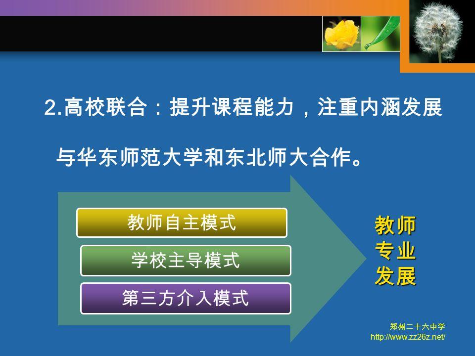 郑州二十六中学 http://www.zz26z.net/ 与华东师范大学和东北师大合作。 教师自主模式 学校主导模式 第三方介入模式 教师专业发展 2. 高校联合:提升课程能力,注重内涵发展