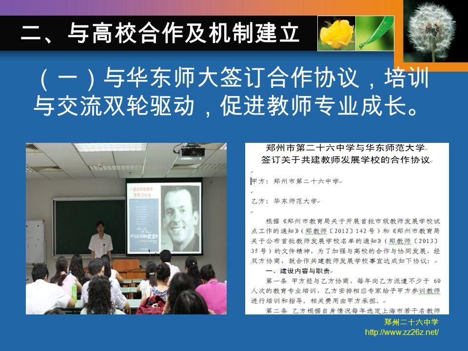 郑州二十六中学 http://www.zz26z.net/ 二、与高校合作及机制建立 (一)与华东师大签订合作协议,培训 与交流双轮驱动,促进教师专业成长。