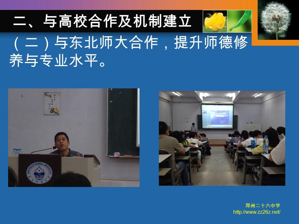 郑州二十六中学 http://www.zz26z.net/ (二)与东北师大合作,提升师德修 养与专业水平。 二、与高校合作及机制建立