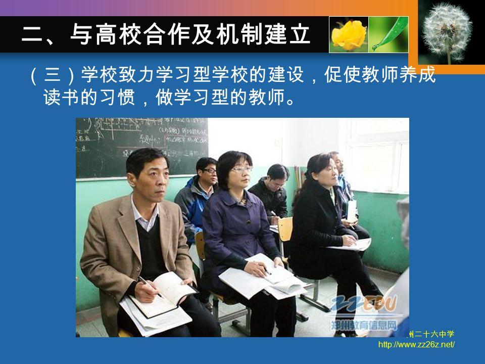 郑州二十六中学 http://www.zz26z.net/ (三)学校致力学习型学校的建设,促使教师养成 读书的习惯,做学习型的教师。 二、与高校合作及机制建立