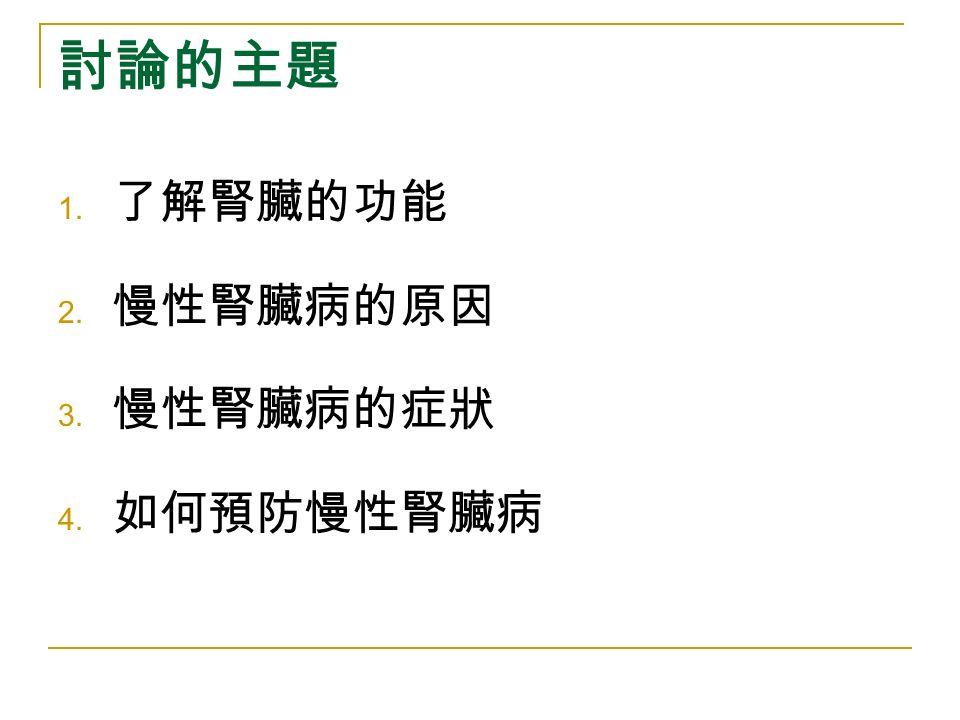 討論的主題 1. 了解腎臟的功能 2. 慢性腎臟病的原因 3. 慢性腎臟病的症狀 4. 如何預防慢性腎臟病