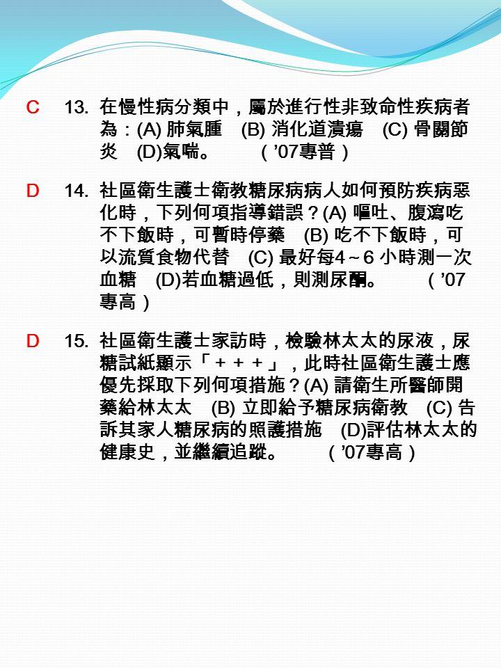 C 13. 在慢性病分類中,屬於進行性非致命性疾病者 為: (A) 肺氣腫 (B) 消化道潰瘍 (C) 骨關節 炎 (D) 氣喘。 ( '07 專普) D 14.