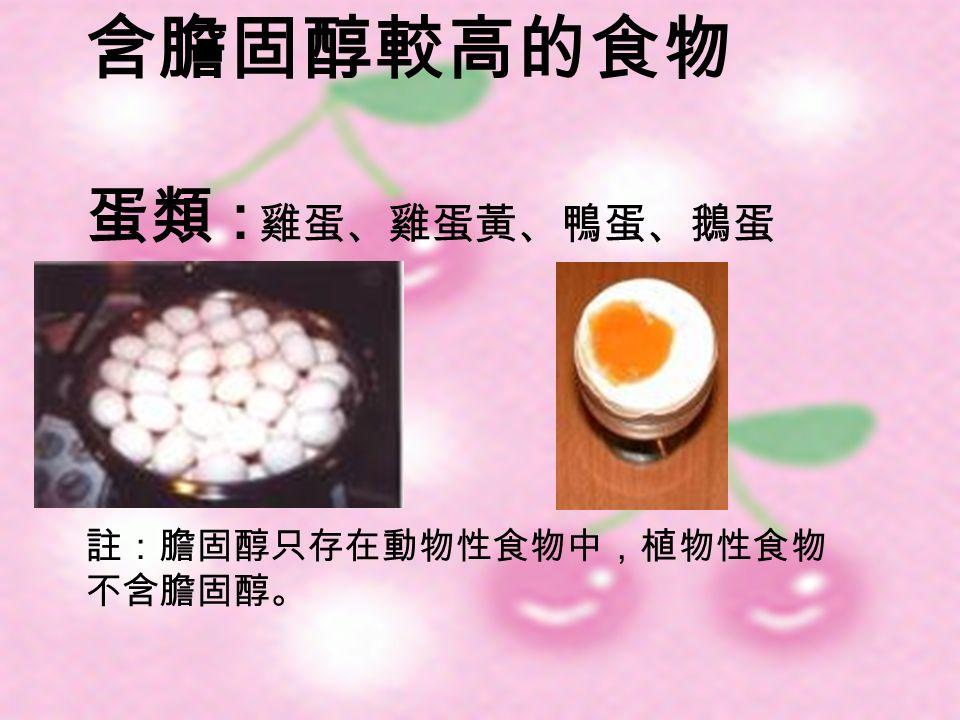 含膽固醇較高的食物 蛋類 : 雞蛋、雞蛋黃、鴨蛋、鵝蛋 註:膽固醇只存在動物性食物中,植物性食物 不含膽固醇。
