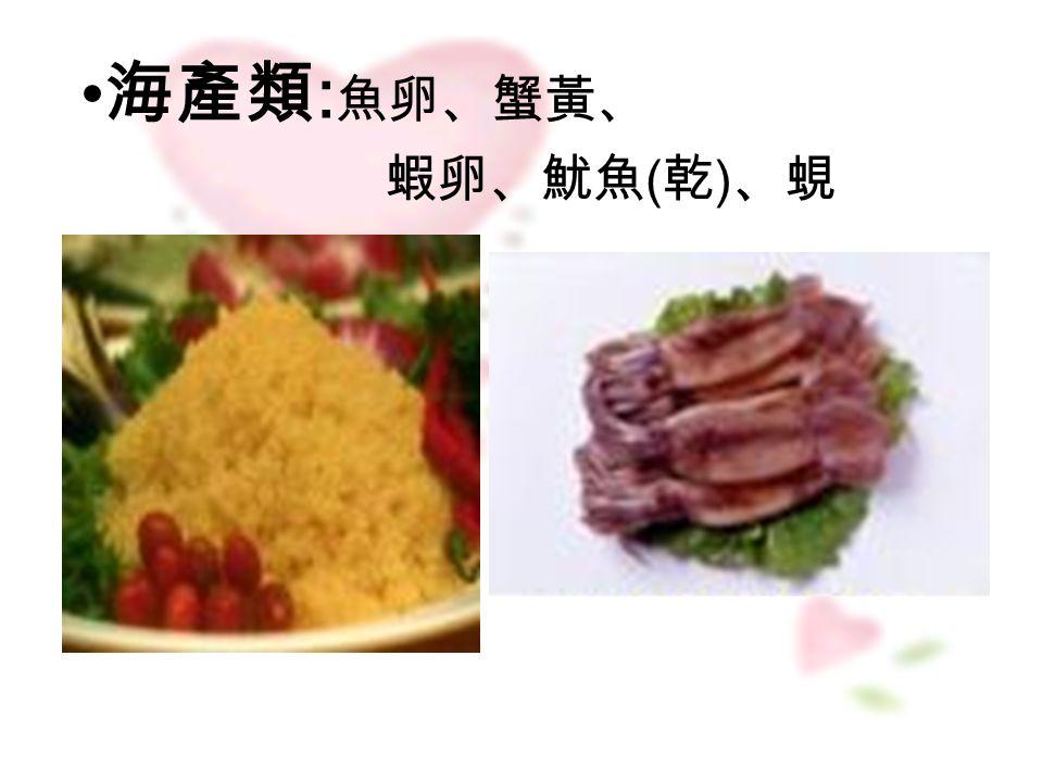 海產類 : 魚卵、蟹黃、 蝦卵、魷魚 ( 乾 ) 、蜆