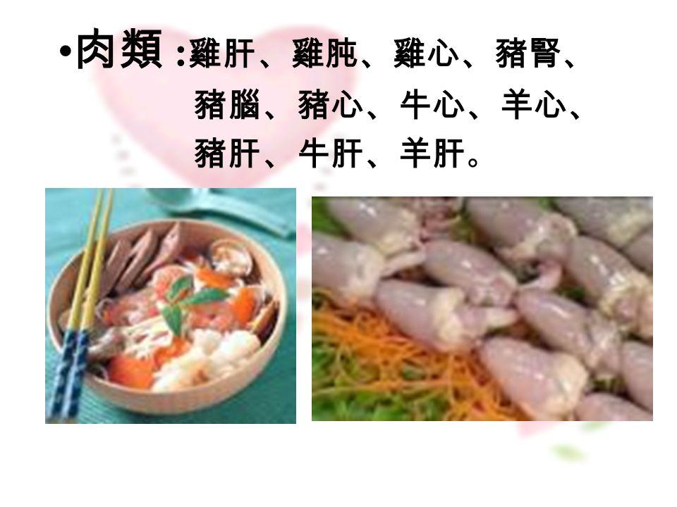 肉類 : 雞肝、雞肫、雞心、豬腎、 豬腦、豬心、牛心、羊心、 豬肝、牛肝、羊肝 。