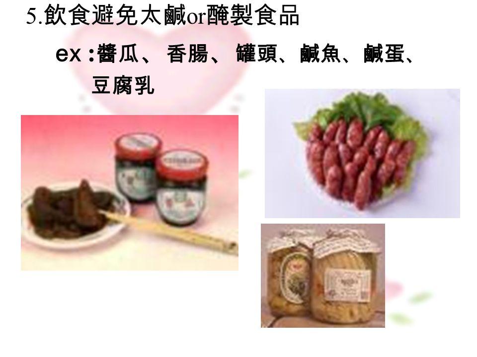 5. 飲食避免太鹹 or 醃製食品 ex : 醬瓜 、 香腸 、 罐頭、鹹魚、鹹蛋、 豆腐乳