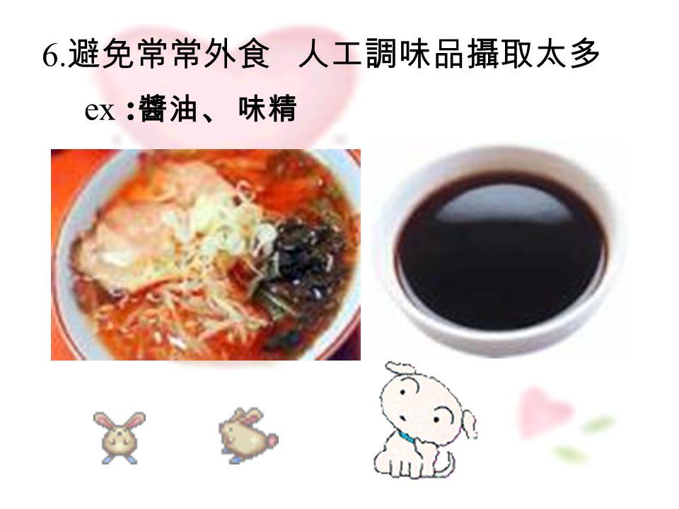 6. 避免常常外食 人工調味品攝取太多 ex : 醬油 、 味精