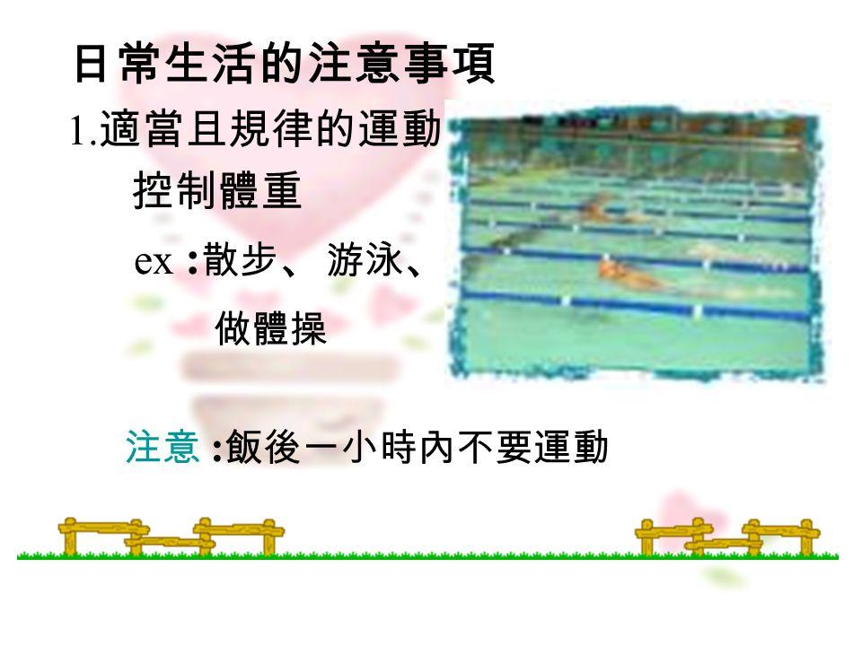 日常生活的注意事項 1. 適當且規律的運動 控制體重 ex : 散步 、 游泳 、 做體操 注意 : 飯後一小時內不要運動