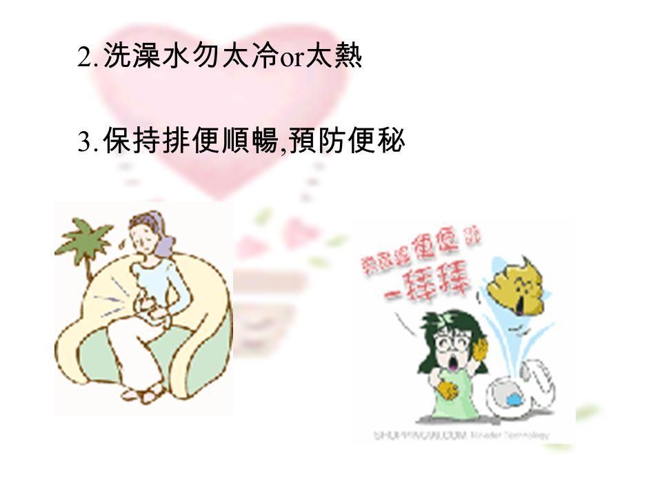2. 洗澡水勿太冷 or 太熱 3. 保持排便順暢, 預防便秘