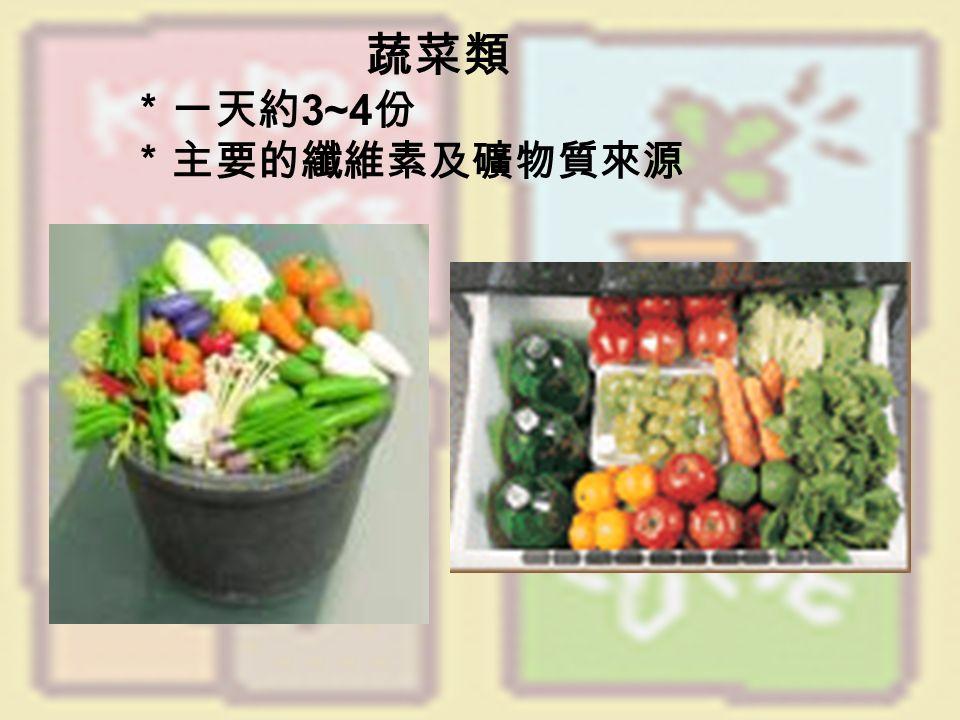 蔬菜類 *一天約 3~4 份 *主要的纖維素及礦物質來源