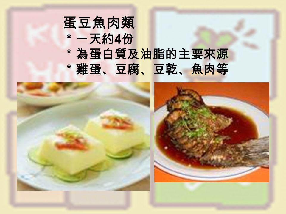 蛋豆魚肉類 *一天約 4 份 *為蛋白質及油脂的主要來源 *雞蛋、豆腐、豆乾、魚肉等