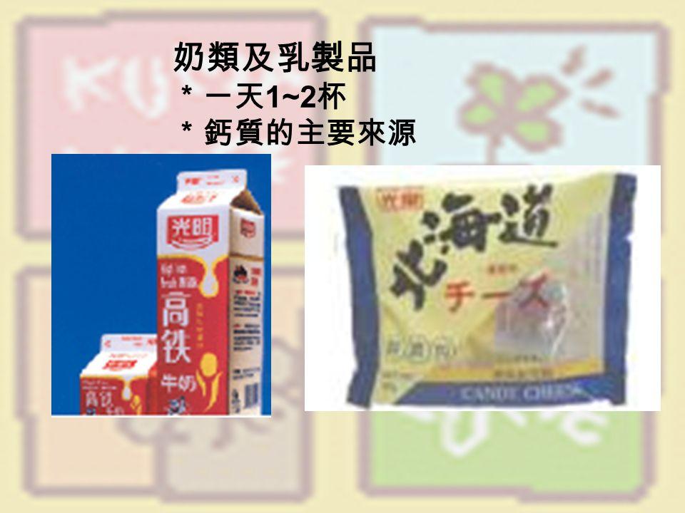 奶類及乳製品 *一天 1~2 杯 *鈣質的主要來源