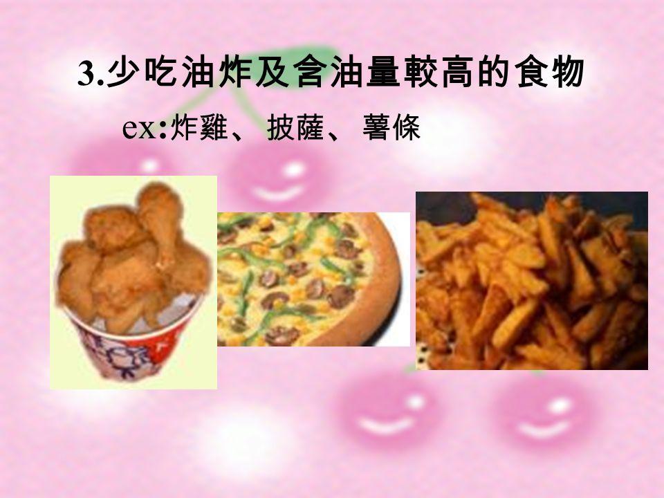 3. 少吃油炸及含油量較高的食物 ex: 炸雞 、 披薩 、 薯條