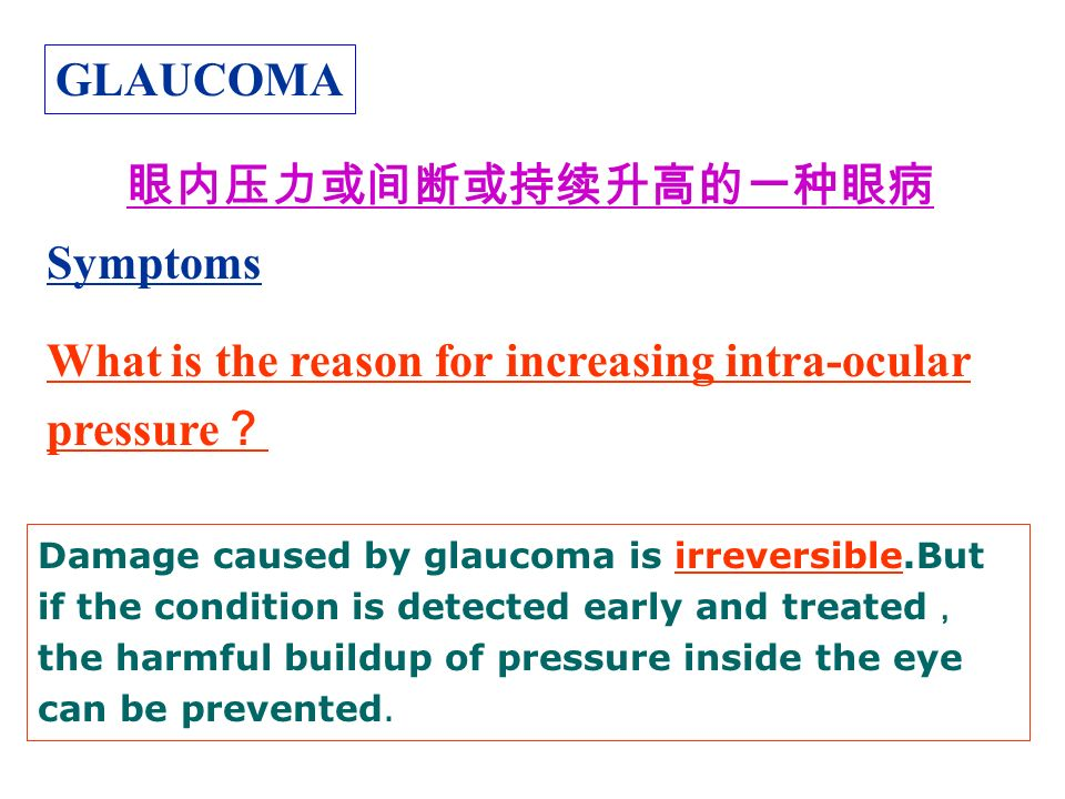 GLAUCOMA Symptoms What is the reason for increasing intra-ocular pressure ? 眼内压力或间断或持续升高的一种眼病 Damage caused by glaucoma is irreversible.But if the condition is detected early and treated , the harmful buildup of pressure inside the eye can be prevented.