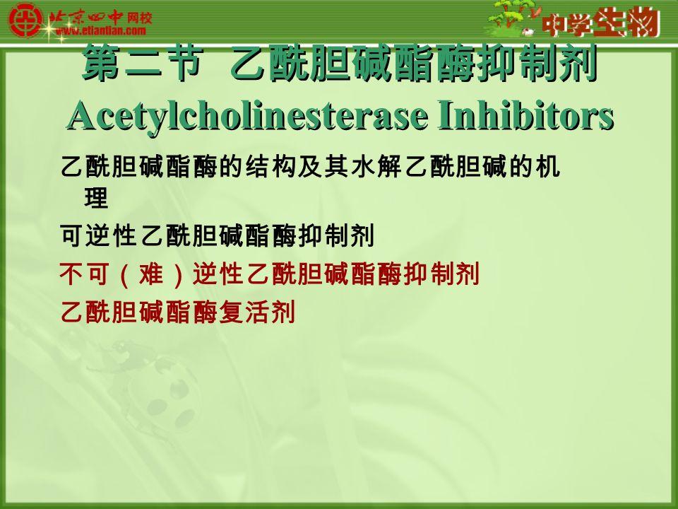 第二节 乙酰胆碱酯酶抑制剂 Acetylcholinesterase Inhibitors 乙酰胆碱酯酶的结构及其水解乙酰胆碱的机 理 可逆性乙酰胆碱酯酶抑制剂 不可(难)逆性乙酰胆碱酯酶抑制剂 乙酰胆碱酯酶复活剂