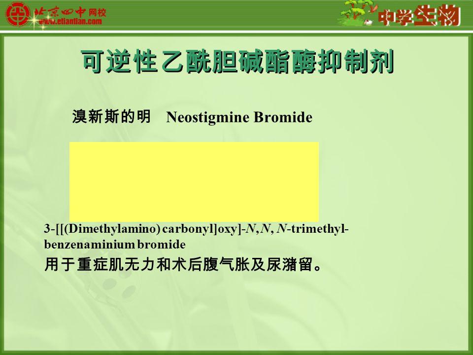 可逆性乙酰胆碱酯酶抑制剂 溴新斯的明 Neostigmine Bromide 3-[[(Dimethylamino) carbonyl]oxy]-N, N, N-trimethyl- benzenaminium bromide 用于重症肌无力和术后腹气胀及尿潴留。