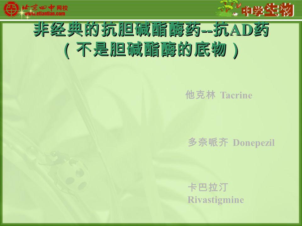 非经典的抗胆碱酯酶药 -- 抗 AD 药 (不是胆碱酯酶的底物) 他克林 Tacrine 多奈哌齐 Donepezil 卡巴拉汀 Rivastigmine
