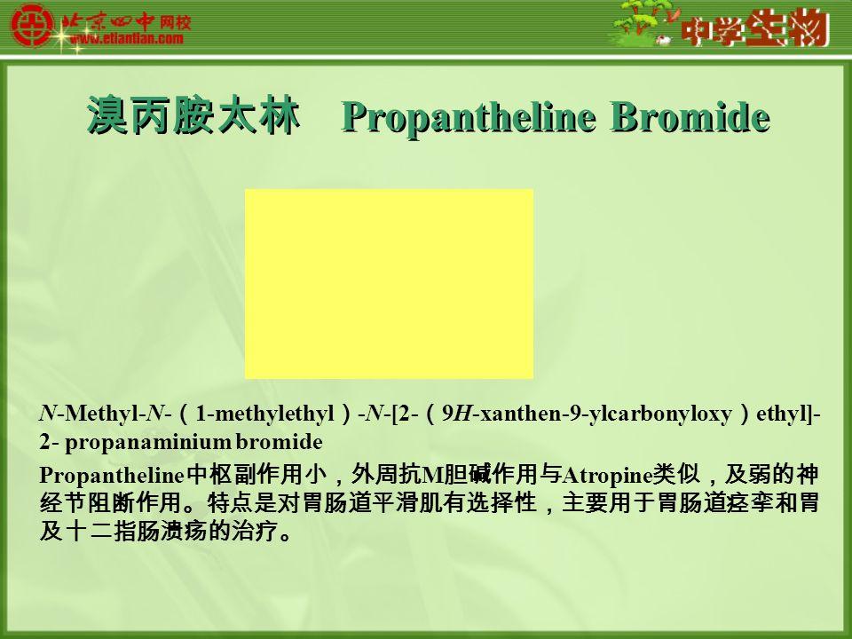 溴丙胺太林 Propantheline Bromide N-Methyl-N- ( 1-methylethyl ) -N-[2- ( 9H-xanthen-9-ylcarbonyloxy ) ethyl]- 2- propanaminium bromide Propantheline 中枢副作用小,外周抗 M 胆碱作用与 Atropine 类似,及弱的神 经节阻断作用。特点是对胃肠道平滑肌有选择性,主要用于胃肠道痉挛和胃 及十二指肠溃疡的治疗。