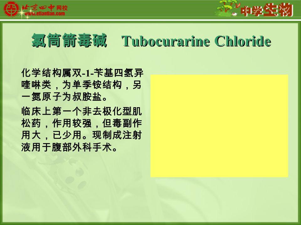 氯筒箭毒碱 Tubocurarine Chloride 化学结构属双 -1- 苄基四氢异 喹啉类,为单季铵结构,另 一氮原子为叔胺盐。 临床上第一个非去极化型肌 松药,作用较强,但毒副作 用大,已少用。现制成注射 液用于腹部外科手术。