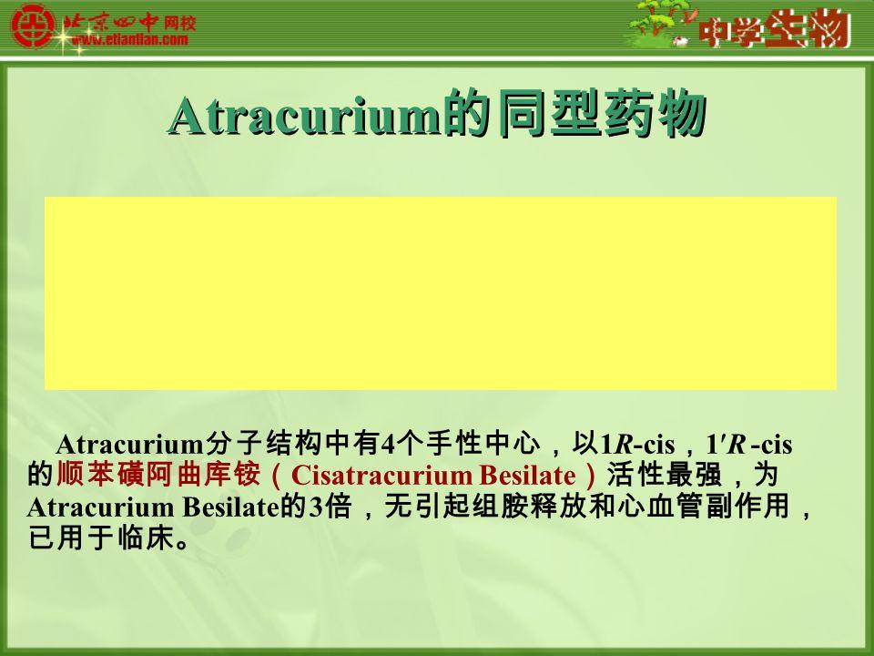 Atracurium 的同型药物 Atracurium 分子结构中有 4 个手性中心,以 1R-cis , 1R -cis 的顺苯磺阿曲库铵( Cisatracurium Besilate )活性最强,为 Atracurium Besilate 的 3 倍,无引起组胺释放和心血管副作用, 已用于临床。
