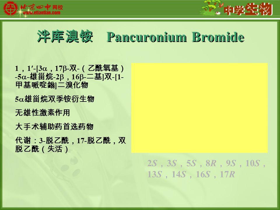 泮库溴铵 Pancuronium Bromide 1 , 1-[3  , 17  - 双 - (乙酰氧基) -5  - 雄甾烷 -2  , 16  - 二基 ] 双 -[1- 甲基哌啶鎓 ] 二溴化物 5  雄甾烷双季铵衍生物 无雄性激素作用 大手术辅助药首选药物 代谢: 3- 脱乙酰, 17- 脱乙酰,双 脱乙酰(失活) 2S , 3S , 5S , 8R , 9S , 10S , 13S , 14S , 16S , 17R