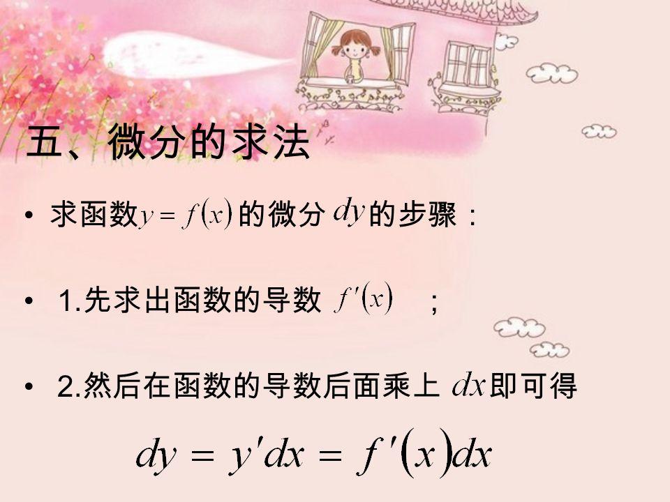 求函数 的微分 的步骤: 1. 先求出函数的导数 ; 2. 然后在函数的导数后面乘上 即可得 五、微分的求法