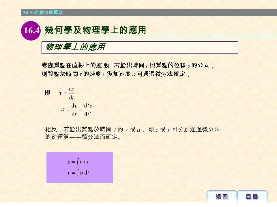 16 不定積分的概念 幾何學上的應用 例 16.18 解: 已知曲線在點 (x, y) 的切線斜率為 2x 。 若曲線通過點 (2,1) , 試求該曲線的方程。 16.4 幾何學及物理學上的應用