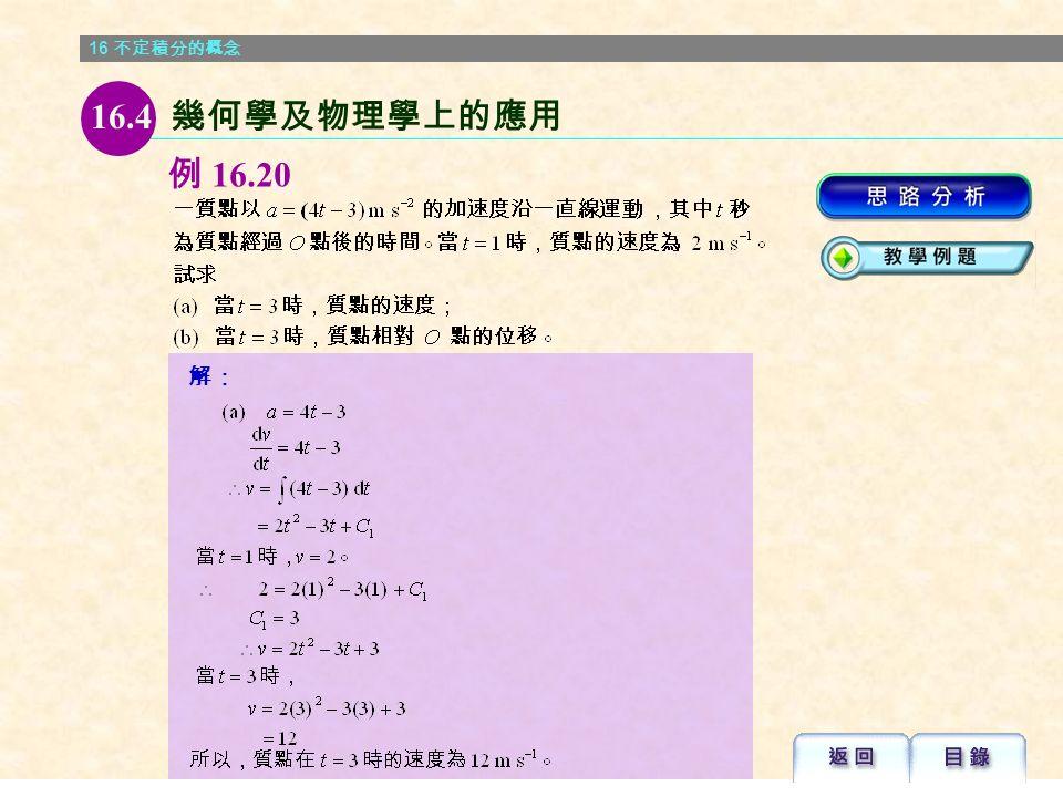 16 不定積分的概念 物理學上的應用 相反,若給出質點於時間 t 的 v 或 a , 則 s 或 v 可分別通過微分法 的逆運算 ―― 積分法而確定。 16.4 幾何學及物理學上的應用