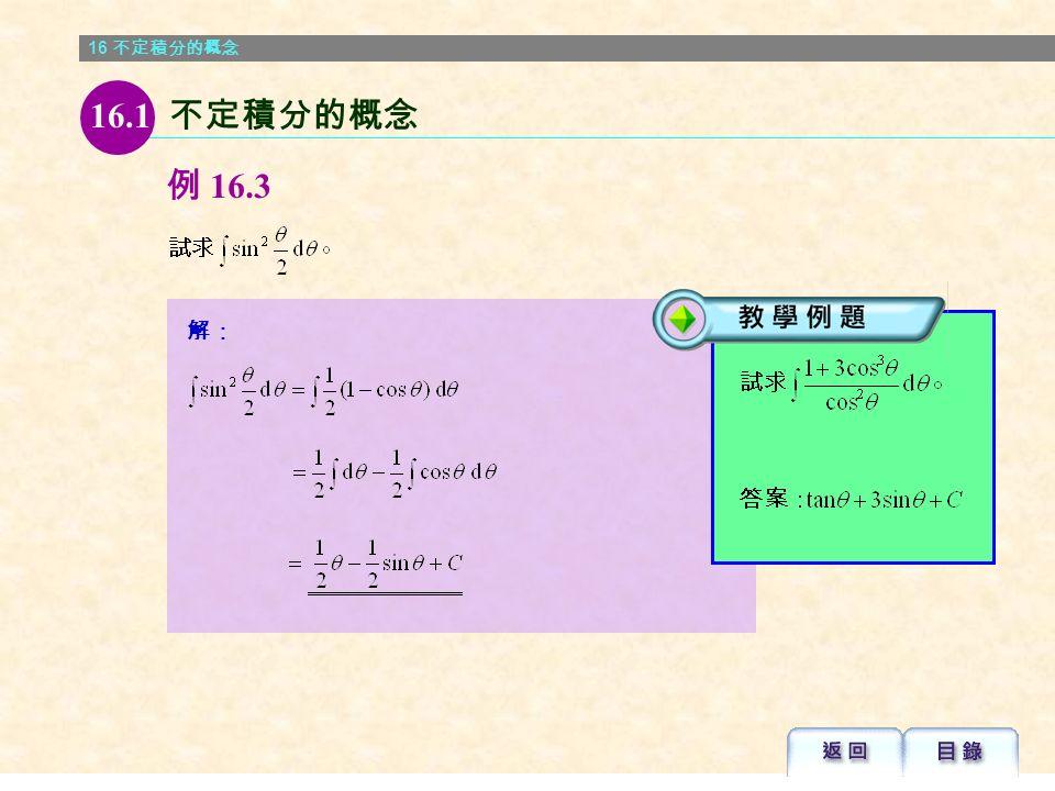 16 不定積分的概念 解: 例 16.3  當被積函數為二次正弦函 數或二次函數時,應用倍 角公式將有助解題 。 16.1 不定積分的概念