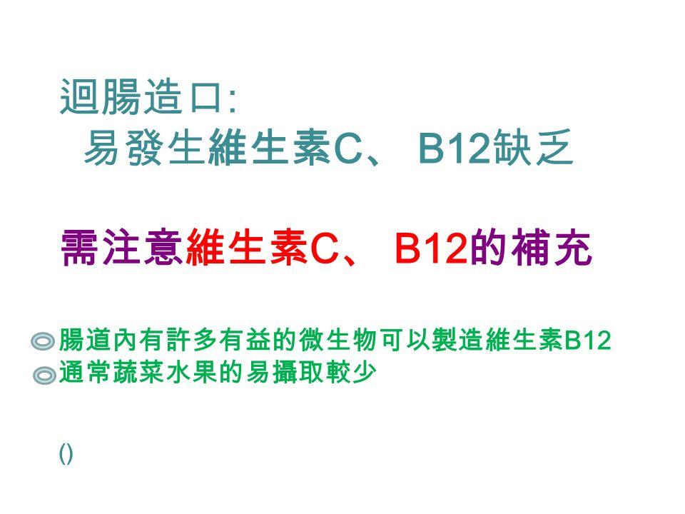 迴腸造口 : 易發生維生素 C 、 B12 缺乏 需注意維生素 C 、 B12 的補充 腸道內有許多有益的微生物可以製造維生素 B12 通常蔬菜水果的易攝取較少 ()