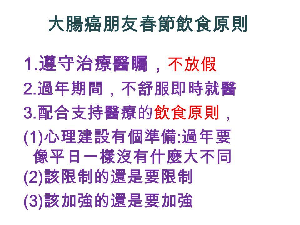 大腸癌朋友春節飲食原則 1. 遵守治療醫矚, 不放假 2. 過年期間,不舒服即時就醫 3.