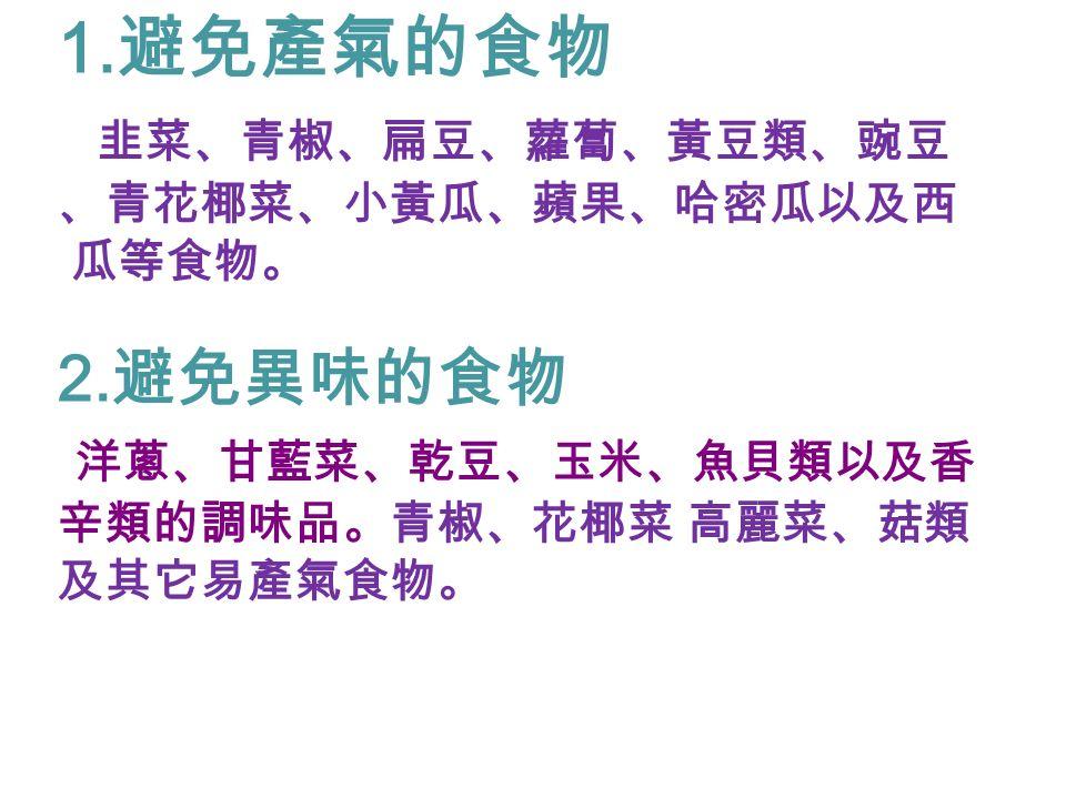 1. 避免產氣的食物 韭菜、青椒、扁豆、蘿蔔、黃豆類、豌豆 、青花椰菜、小黃瓜、蘋果、哈密瓜以及西 瓜等食物。 2.