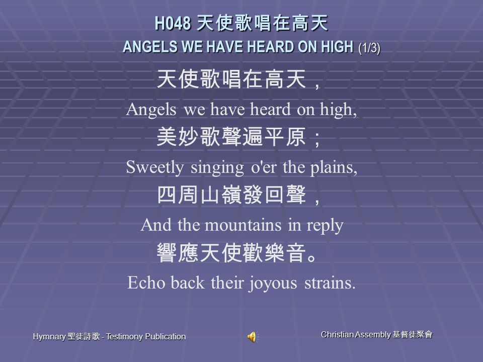 Hymnary 聖徒詩歌 - Testimony Publication Christian Assembly 基督徒聚會 天使歌唱在高天, Angels we have heard on high, 美妙歌聲遍平原; Sweetly singing o er the plains, 四周山嶺發回聲, And the mountains in reply 響應天使歡樂音。 Echo back their joyous strains.