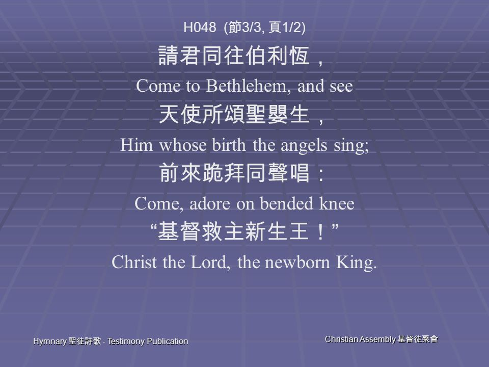 Hymnary 聖徒詩歌 - Testimony Publication Christian Assembly 基督徒聚會 H048 ( 節 3/3, 頁 1/2) 請君同往伯利恆, Come to Bethlehem, and see 天使所頌聖嬰生, Him whose birth the angels sing; 前來跪拜同聲唱: Come, adore on bended knee 基督救主新生王! Christ the Lord, the newborn King.