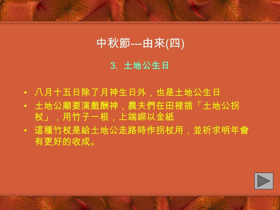 2. 月神生日 八月十五日是月神的生日 月神是女性神,相傳為日神的配偶神 中國以嫦娥為月神,代表美麗、善良以及一切足以 代表女性優美的性格 中秋節 --- 由來 ( 三 )