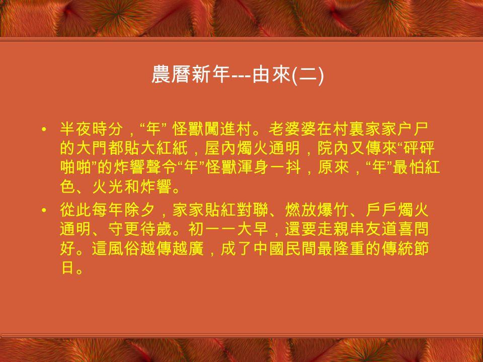 農曆新年 --- 由來 ( 一 ) 相傳,中國古時候有一種叫 年 的怪獸,兇猛異常 年 每到除夕才爬上岸,吞食牲畜傷害人命 每到除夕這天,人們扶老攜幼逃往深山,以躲避 年 獸的傷害 這年除夕,一位老婆婆揚言她一定把 年 怪獸趕走