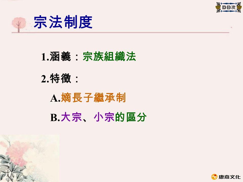 宗法制度 1. 涵義:宗族組織法 2. 特徵: A. 嫡長子繼承制 B. 大宗、小宗的區分