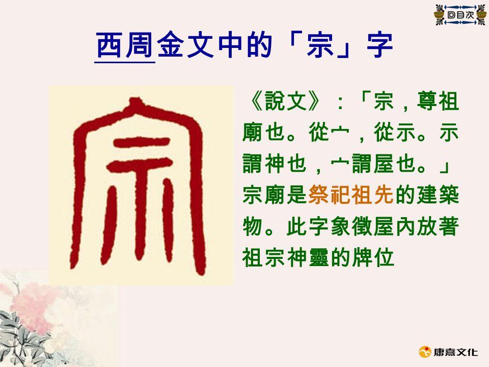 西周金文中的「宗」字 《說文》:「宗,尊祖 廟也。從宀,從示。示 謂神也,宀謂屋也。」 宗廟是祭祀祖先的建築 物。此字象徵屋內放著 祖宗神靈的牌位