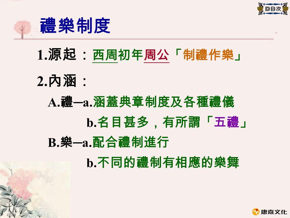 禮樂制度 1. 源起: 西周初年周公「制禮作樂」 2. 內涵: A. 禮 ─a. 涵蓋典章制度及各種禮儀 b. 名目甚多,有所謂「五禮」 B. 樂 ─a. 配合禮制進行 b. 不同的禮制有相應的樂舞