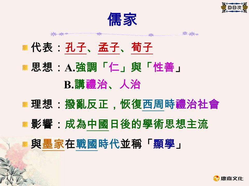 儒家 代表:孔子、孟子、荀子 思想: A. 強調「仁」與「性善」 B. 講禮治、人治 理想:撥亂反正,恢復西周時禮治社會 影響:成為中國日後的學術思想主流 與墨家在戰國時代並稱「顯學」
