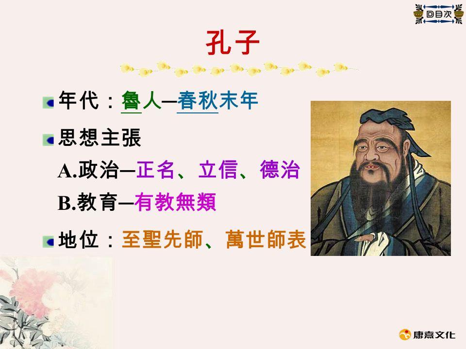 孔子 年代:魯人 ─ 春秋末年 思想主張 A. 政治 ─ 正名、立信、德治 B. 教育 ─ 有教無類 地位:至聖先師、萬世師表