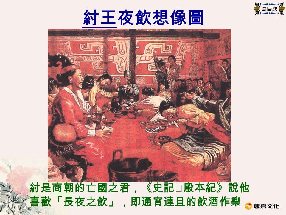 紂王夜飲想像圖 紂是商朝的亡國之君,《史記‧殷本紀》說他 喜歡「長夜之飲」,即通宵達旦的飲酒作樂