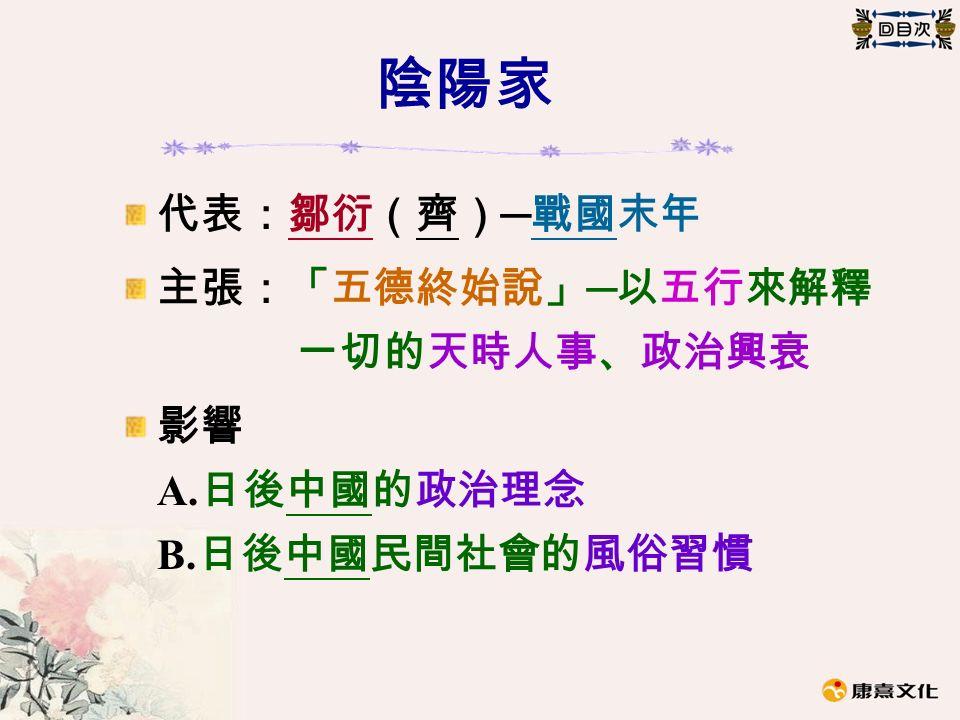 陰陽家 代表:鄒衍(齊) ─ 戰國末年 主張:「五德終始說」 ─ 以五行來解釋 一切的天時人事、政治興衰 影響 A. 日後中國的政治理念 B. 日後中國民間社會的風俗習慣