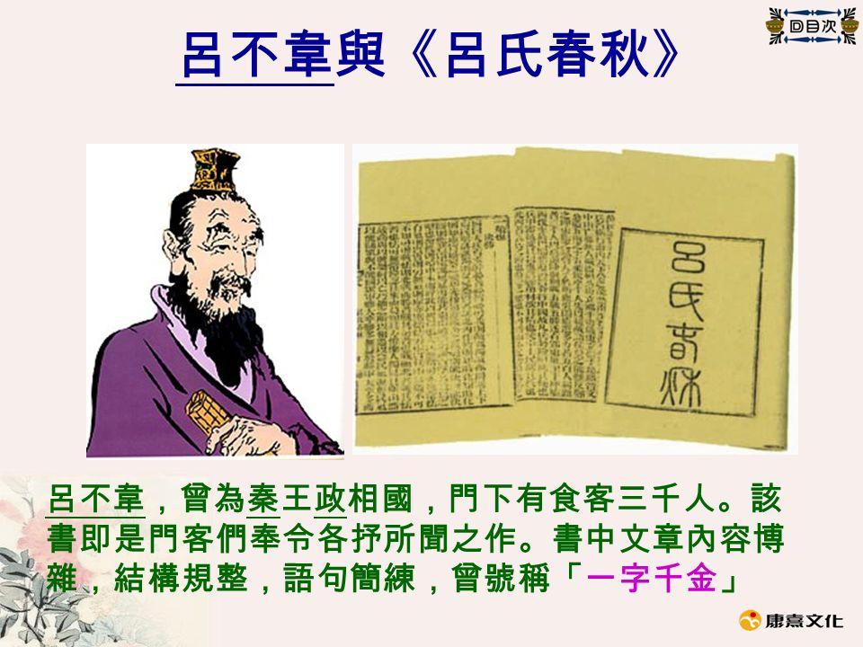 呂不韋與《呂氏春秋》 呂不韋,曾為秦王政相國,門下有食客三千人。該 書即是門客們奉令各抒所聞之作。書中文章內容博 雜,結構規整,語句簡練,曾號稱「一字千金」