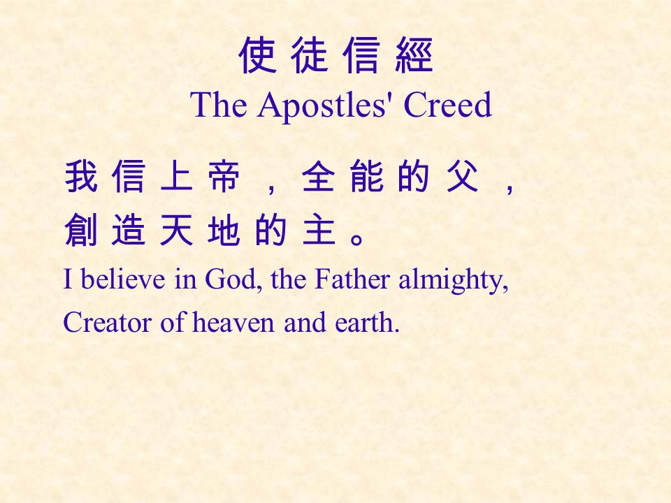 使 徒 信 經 The Apostles Creed 我 信 上 帝 , 全 能 的 父 , 創 造 天 地 的 主 。 I believe in God, the Father almighty, Creator of heaven and earth.