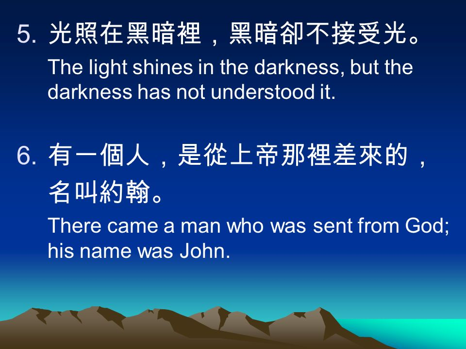 5. 光照在黑暗裡,黑暗卻不接受光。 The light shines in the darkness, but the darkness has not understood it.